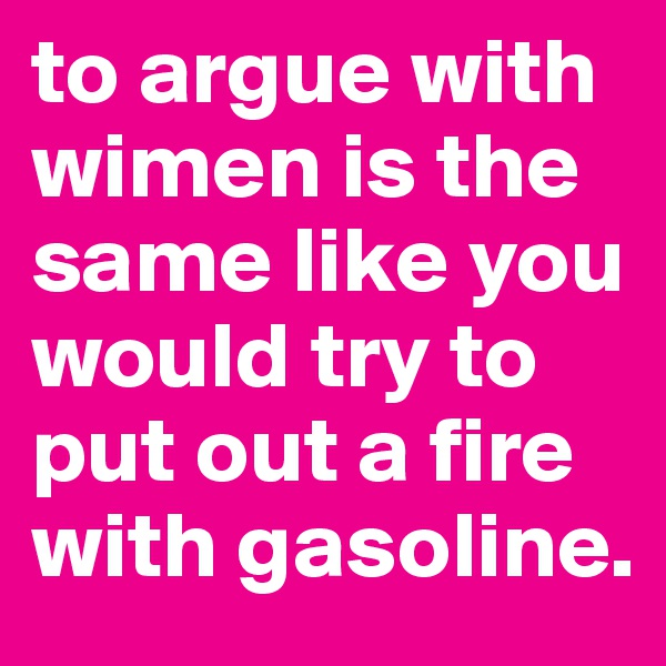 to argue with wimen is the same like you would try to put out a fire with gasoline.