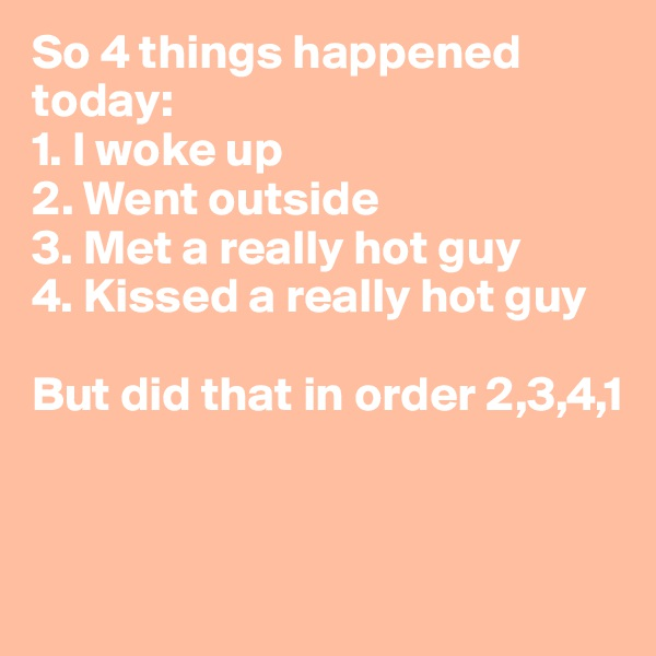 So 4 things happened today: 1. I woke up 2. Went outside 3. Met a really hot guy 4. Kissed a really hot guy  But did that in order 2,3,4,1