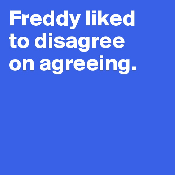Freddy liked  to disagree  on agreeing.