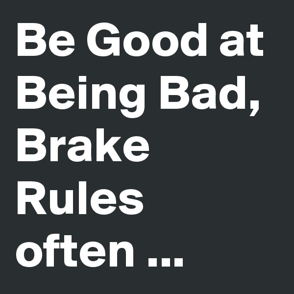 Be Good at Being Bad, Brake Rules often ...