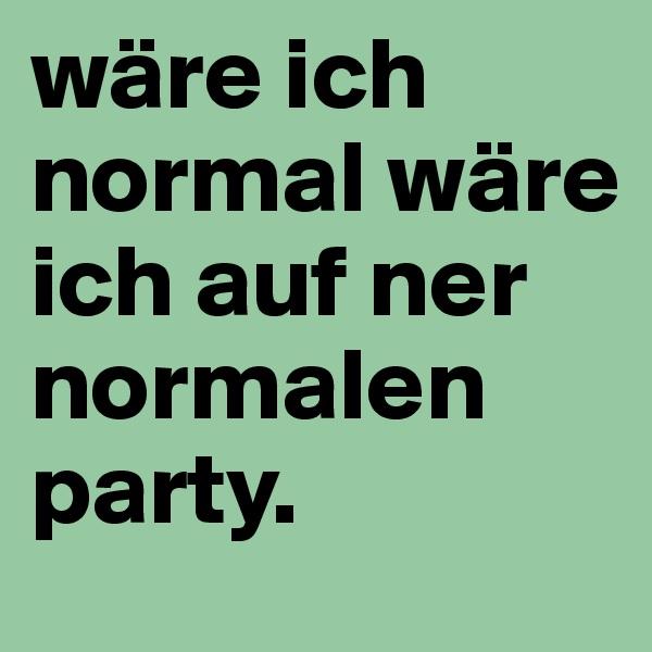 wäre ich normal wäre ich auf ner normalen party.