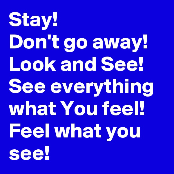 Stay! Don't go away! Look and See! See everything what You feel! Feel what you see!