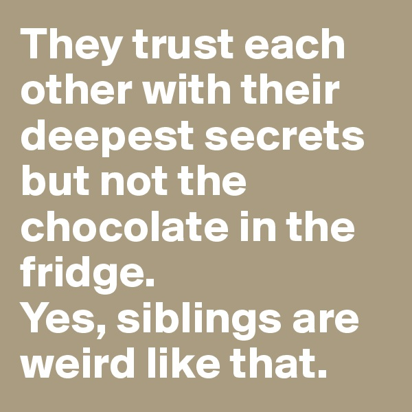 They trust each other with their deepest secrets but not the chocolate in the fridge.  Yes, siblings are weird like that.