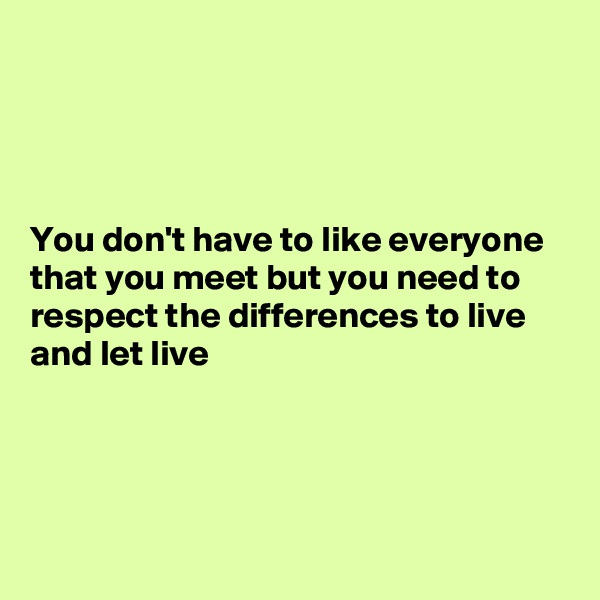 You don't have to like everyone that you meet but you need to respect the differences to live and let live