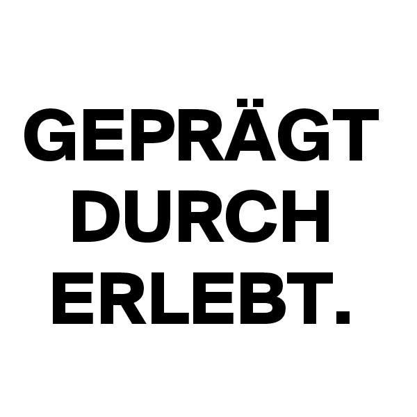 GEPRÄGT DURCH ERLEBT.