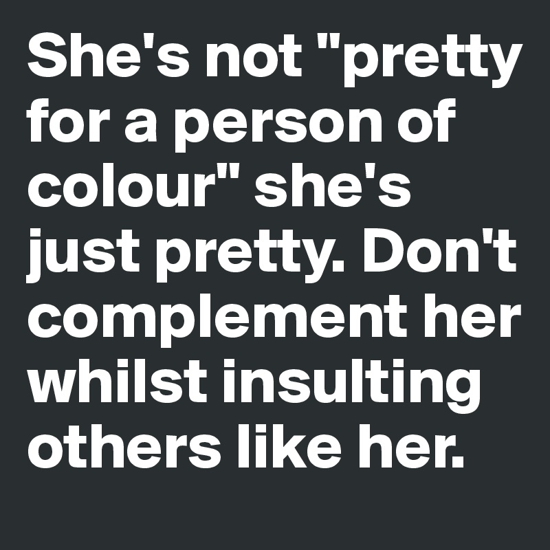 """She's not """"pretty for a person of colour"""" she's just pretty. Don't complement her whilst insulting others like her."""