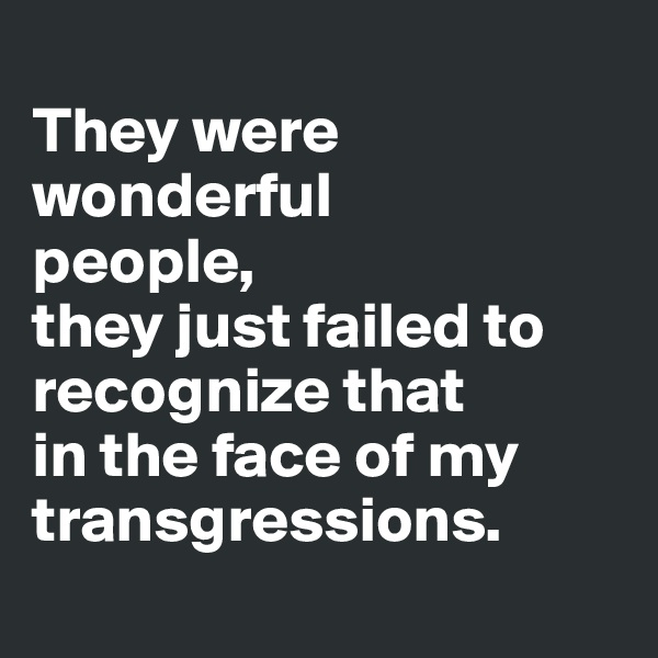 They were wonderful  people,  they just failed to recognize that  in the face of my transgressions.