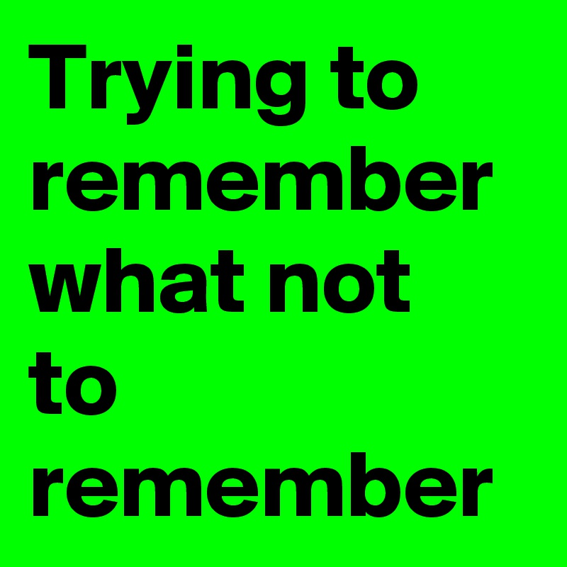 Trying to remember what not to remember