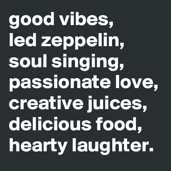 good vibes,  led zeppelin, soul singing, passionate love, creative juices, delicious food, hearty laughter.