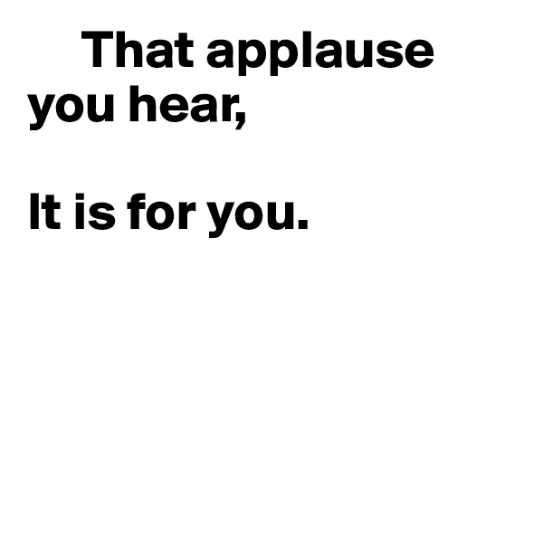 That applause you hear,  It is for you.