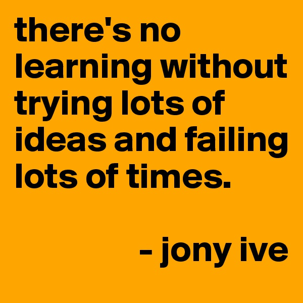 there's no learning without trying lots of ideas and failing lots of times.                   - jony ive