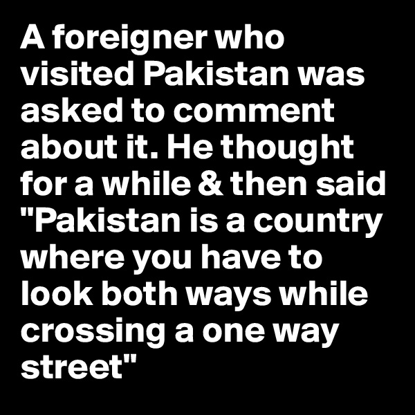 """A foreigner who visited Pakistan was asked to comment about it. He thought for a while & then said """"Pakistan is a country where you have to look both ways while crossing a one way street"""""""