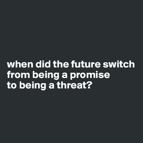 when did the future switch from being a promise  to being a threat?
