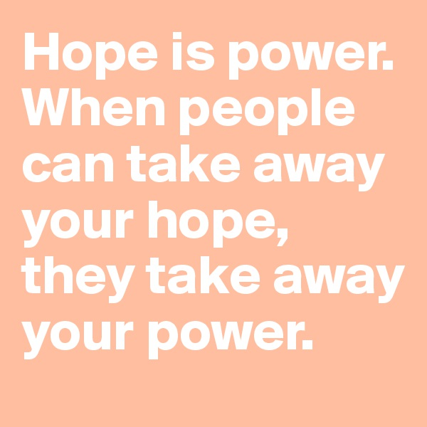 Hope is power. When people can take away your hope, they take away your power.