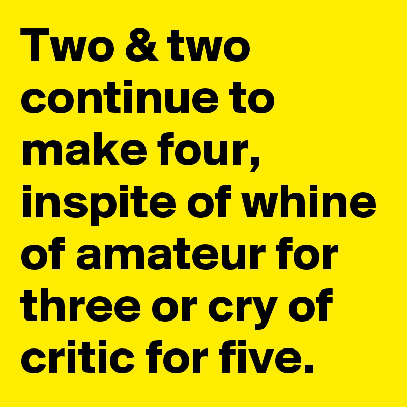 Two & two continue to make four, inspite of whine of amateur for three or cry of critic for five.