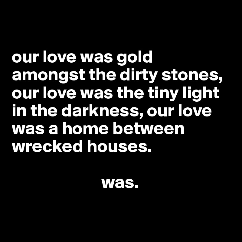our love was gold amongst the dirty stones, our love was the tiny light in the darkness, our love was a home between wrecked houses.                                 was.