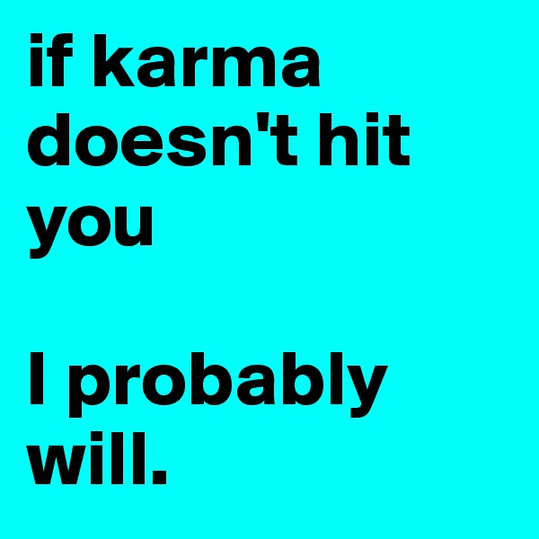 if karma doesn't hit you  I probably will.