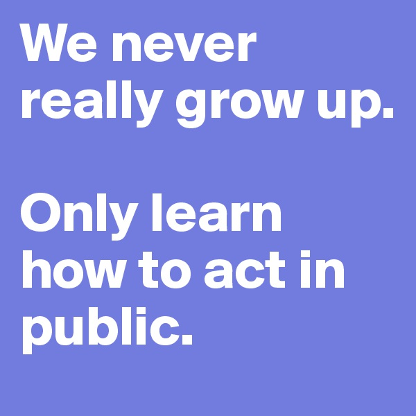We never really grow up.   Only learn how to act in public.