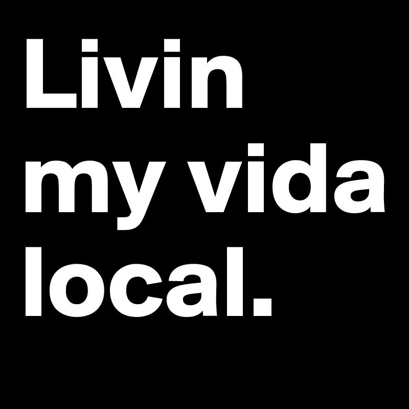 Livin my vida local.
