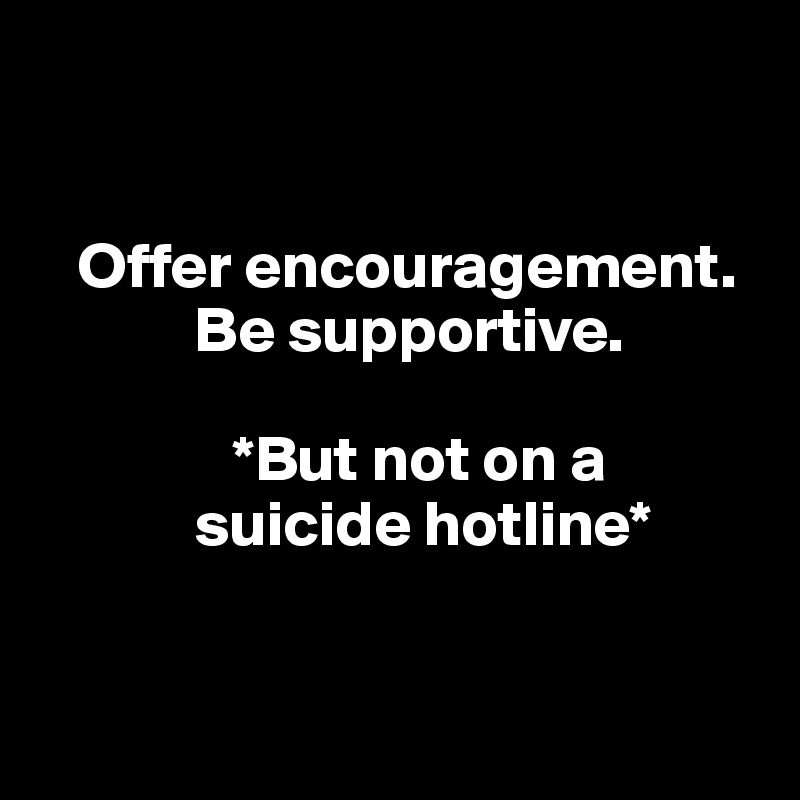 Offer encouragement.              Be supportive.                 *But not on a              suicide hotline*