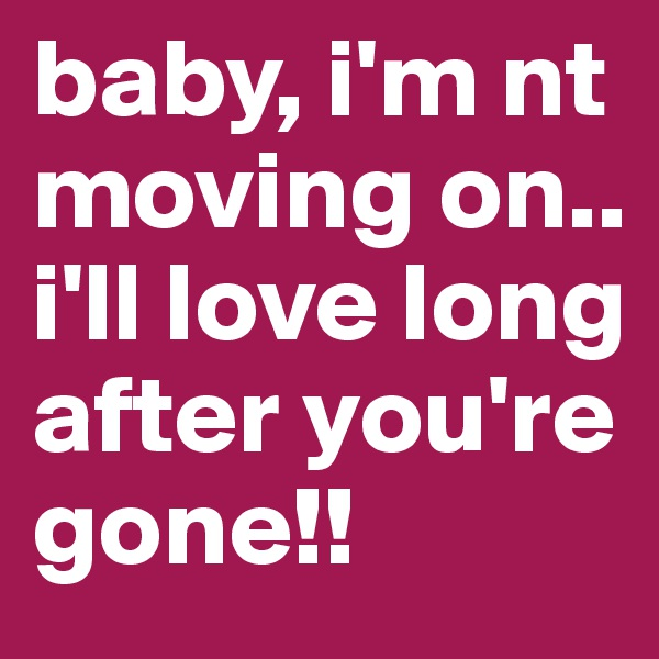 baby, i'm nt moving on.. i'll love long after you're gone!!