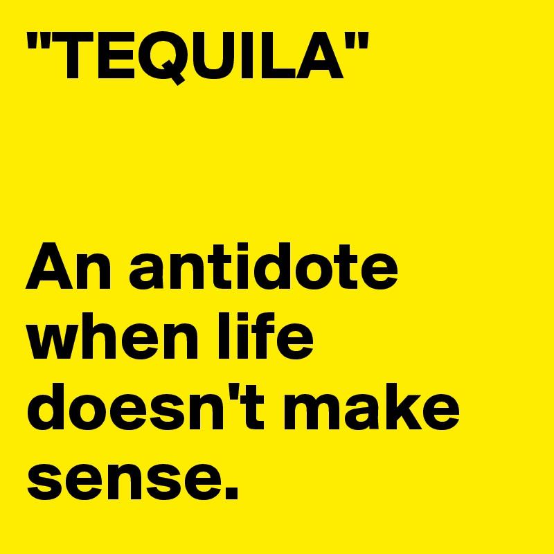 """TEQUILA""   An antidote when life doesn't make sense."