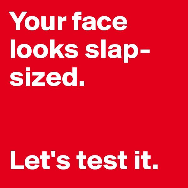 Your face looks slap-sized.   Let's test it.