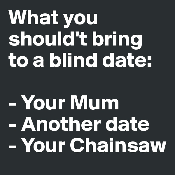 What you should't bring to a blind date:   - Your Mum - Another date - Your Chainsaw