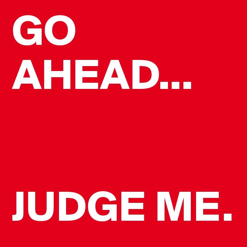 GO AHEAD...    JUDGE ME.