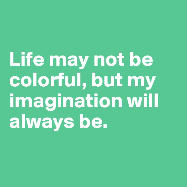 Life may not be colorful, but my imagination will always be.