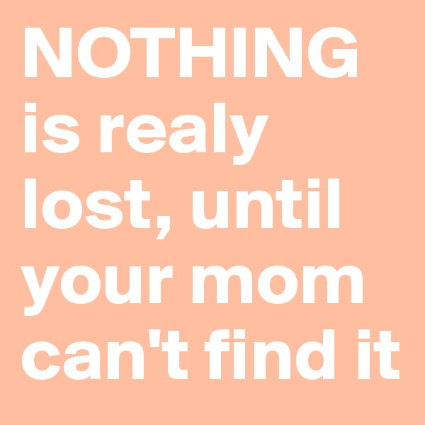 NOTHING is realy lost, until your mom can't find it