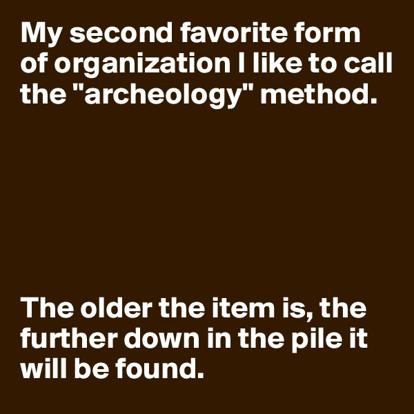 """My second favorite form of organization I like to call the """"archeology"""" method.       The older the item is, the further down in the pile it will be found."""
