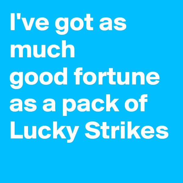 I've got as much good fortune as a pack of Lucky Strikes
