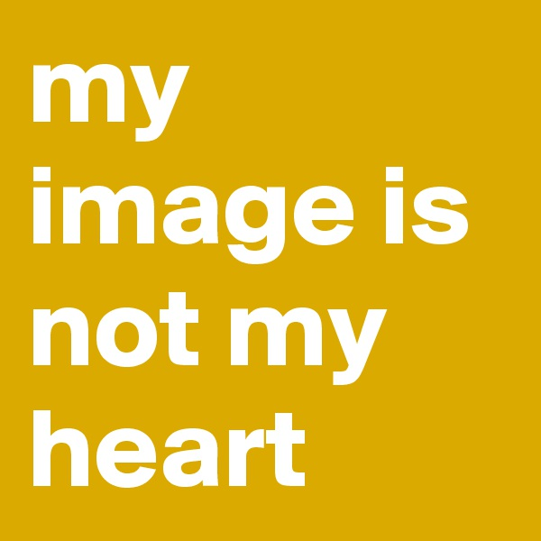 my image is not my heart