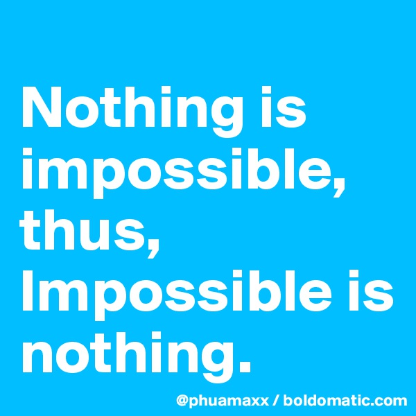 Nothing is impossible, thus, Impossible is nothing.