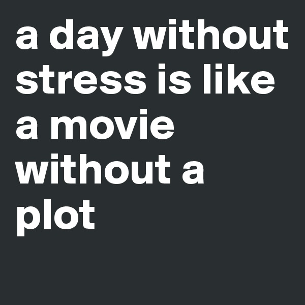 a day without stress is like a movie without a plot