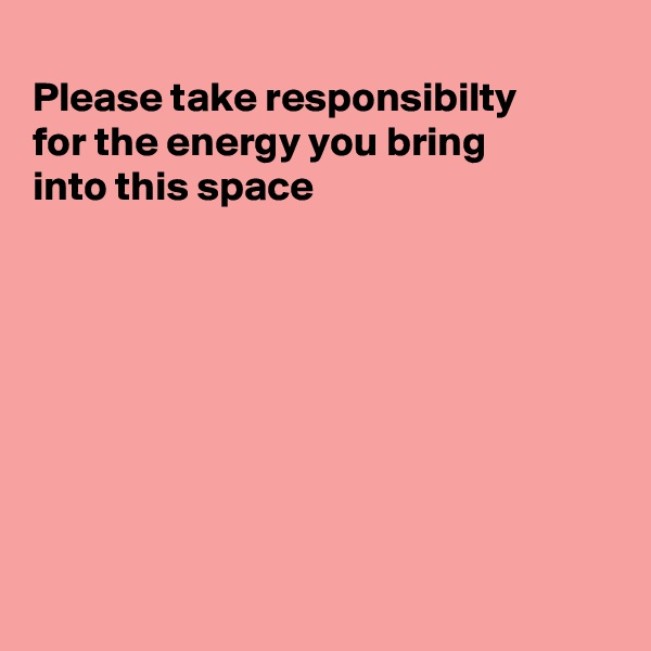 Please take responsibilty for the energy you bring into this space