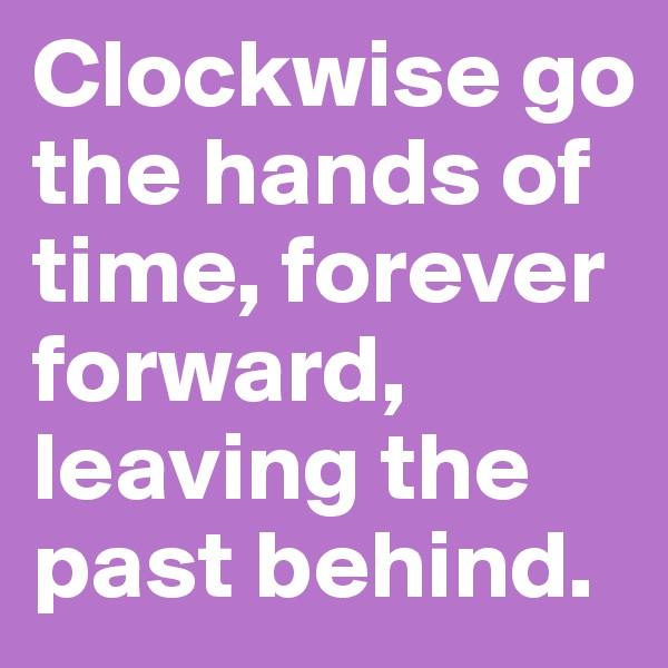 Clockwise go the hands of time, forever forward, leaving the past behind.