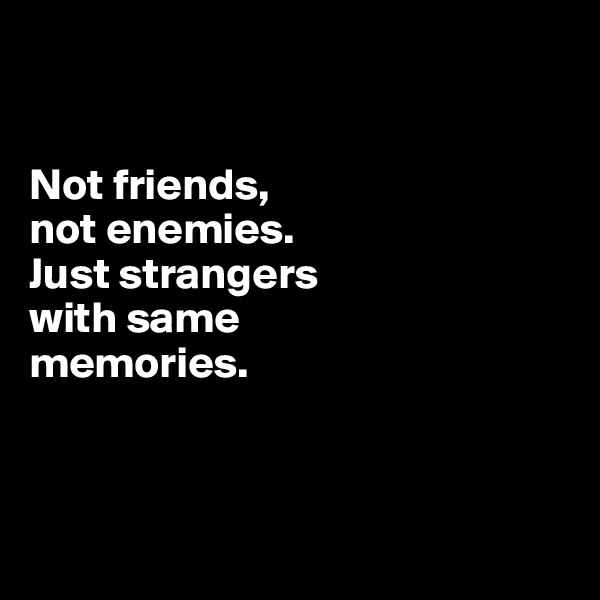 Not friends,  not enemies.  Just strangers  with same  memories.