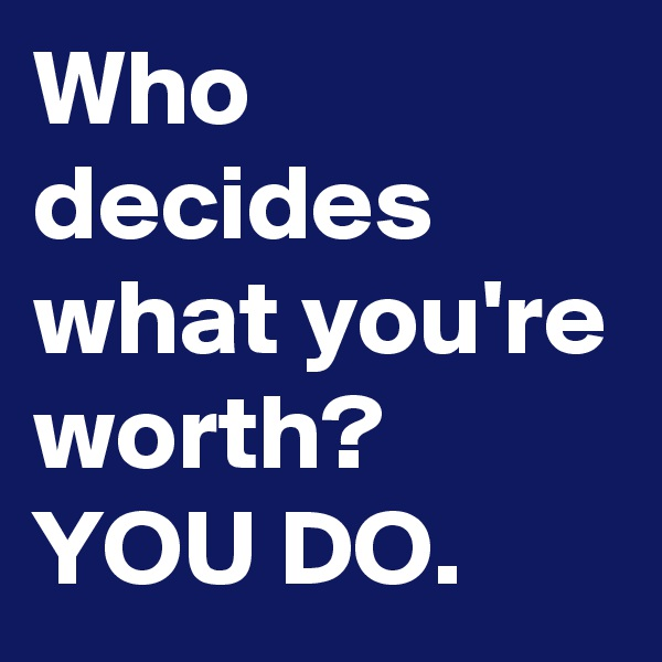 Who decides what you're worth? YOU DO.