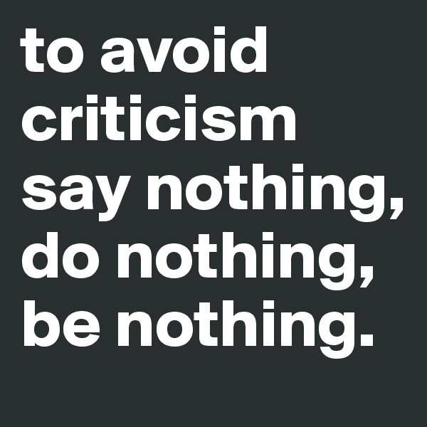 to avoid criticism say nothing, do nothing, be nothing.