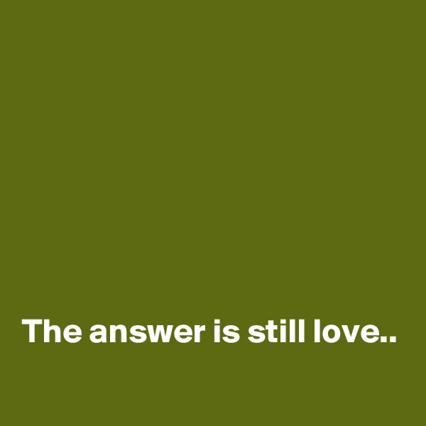 The answer is still love..