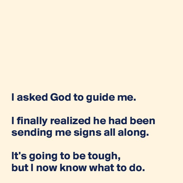 I asked God to guide me.   I finally realized he had been  sending me signs all along.   It's going to be tough,  but I now know what to do.