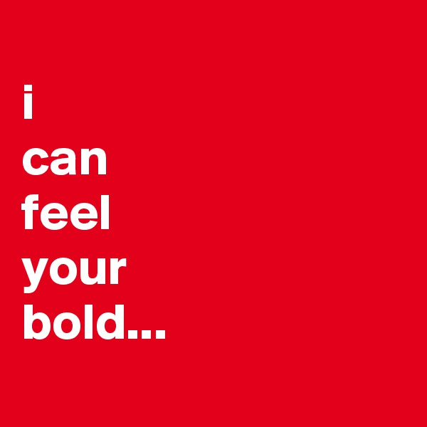 i can feel your bold...