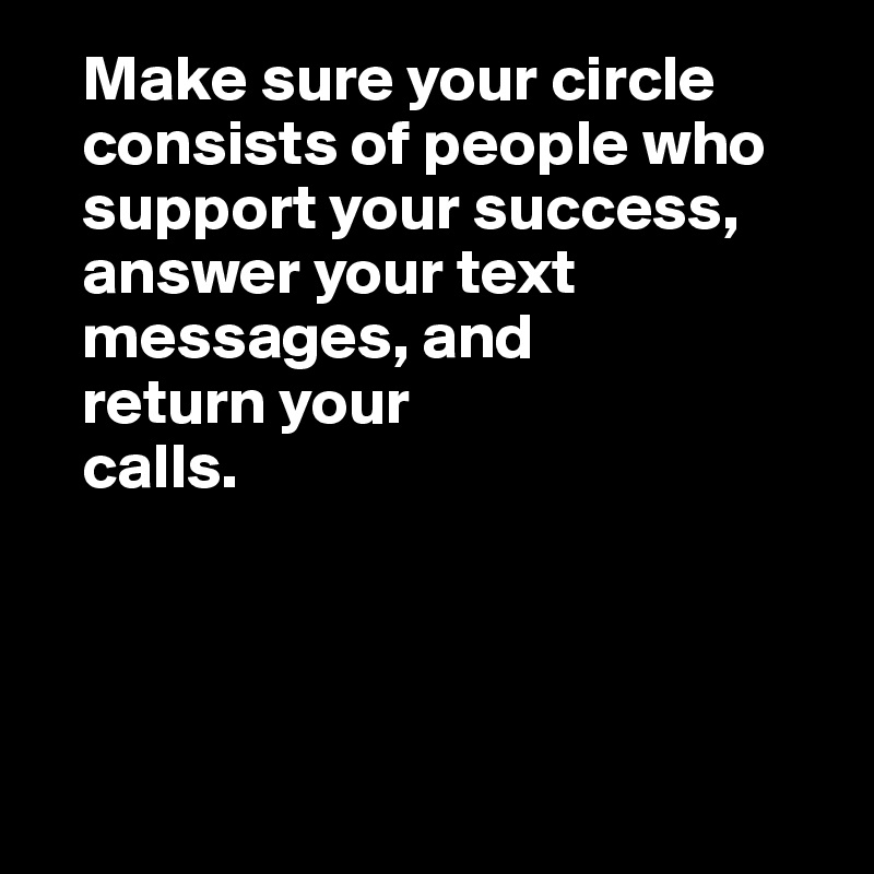Make sure your circle     consists of people who     support your success,    answer your text     messages, and    return your    calls.