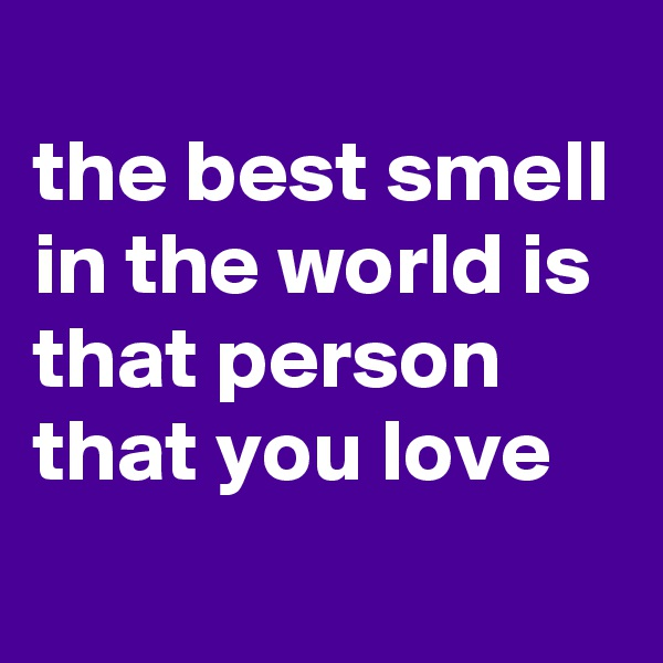 the best smell in the world is that person that you love