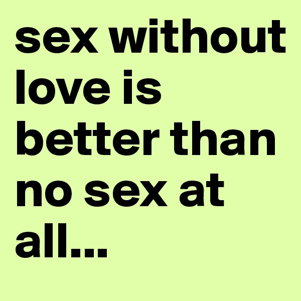 sex without love is better than no sex at all...