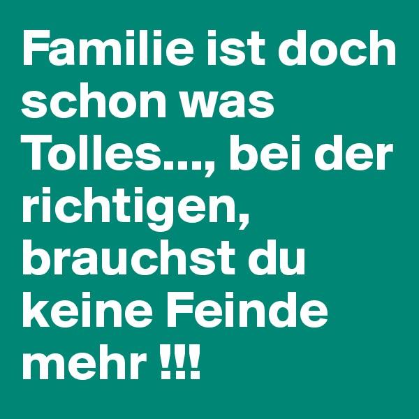 Familie ist doch schon was Tolles..., bei der richtigen, brauchst du keine Feinde mehr !!!