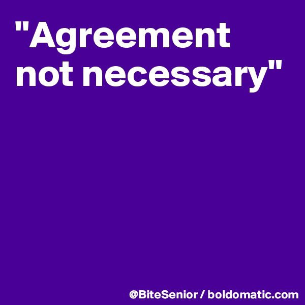 """""""Agreement not necessary"""""""