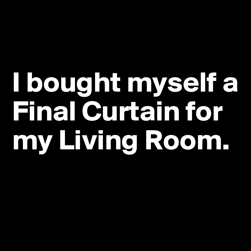 I Bought Myself A Final Curtain For My Living Room